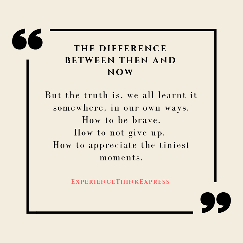 But the truth is, we all learnt it somewhere, in our own ways.How to be brave.How to not give up. How to appreciate the tiniest moments. (1)